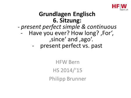Grundlagen Englisch 6. Sitzung: - present perfect simple & continuous -Have you ever? How long? 'For', 'since' and 'ago'. -present perfect vs. past HFW.