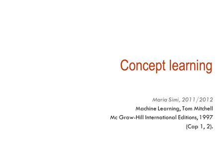 Concept learning Maria Simi, 2011/2012 Machine Learning, Tom Mitchell Mc Graw-Hill International Editions, 1997 (Cap 1, 2).