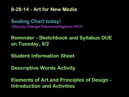 8-28-14 - Art for New Media Seating Chart today! (Did you Change Password/login on PC?) Reminder - Sketchbook and Syllabus DUE on Tuesday, 9/2 Student.