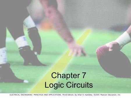 ELECTRICAL ENGINEERING: PRINCIPLES AND APPLICATIONS, Third Edition, by Allan R. Hambley, ©2005 Pearson Education, Inc. Chapter 7 Logic Circuits.