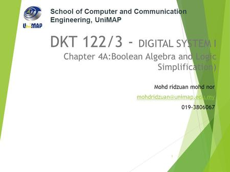 School of Computer and Communication Engineering, UniMAP DKT 122/3 - DIGITAL SYSTEM I Chapter 4A:Boolean Algebra and Logic Simplification) Mohd ridzuan.