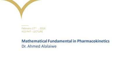 ــــــــــــــ February 17 th, 2016 415 PHT - LECTURE Mathematical Fundamental in Pharmacokinetics Dr. Ahmed Alalaiwe.