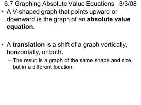 6.7 Graphing Absolute Value Equations 3/3/08 A V-shaped graph that points upward or downward is the graph of an absolute value equation. A translation.