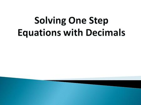 Solving One Step Equations with Decimals Example 1 x + 4.9 = 8.6 - 4.9 - 4.9 3.7 x = 3.7 Check: x + 4.9 = 8.6 Does 3.7 + 4.9 = 8.6? 8.6 = 8.6 Subtract.