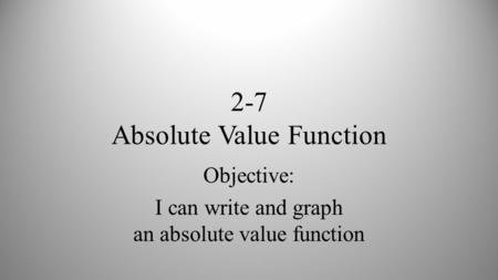 2-7 Absolute Value Function Objective: I can write and graph an absolute value function.