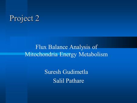 Project 2 Flux Balance Analysis of Mitochondria Energy Metabolism Suresh Gudimetla Salil Pathare.