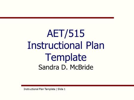 Instructional Plan Template | Slide 1 AET/515 Instructional Plan Template Sandra D. McBride.