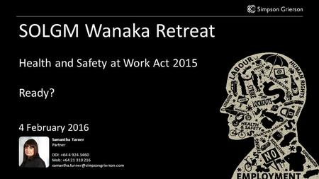 SOLGM Wanaka Retreat Health and Safety at Work Act 2015 Ready? 4 February 2016 Samantha Turner Partner DDI: +64 4 924 3460 Mob: +64 21 310 216