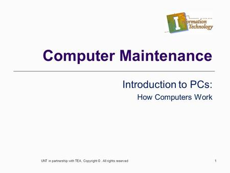 Computer Maintenance Introduction to PCs: How Computers Work 1UNT in partnership with TEA, Copyright ©. All rights reserved.