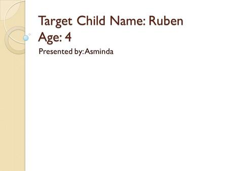 Target Child Name: Ruben Age: 4 Presented by: Asminda.