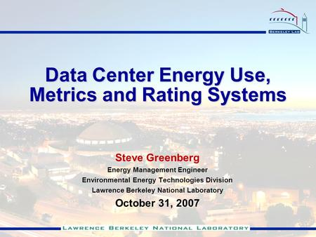 Data Center Energy Use, Metrics and Rating Systems Steve Greenberg Energy Management Engineer Environmental Energy Technologies Division Lawrence Berkeley.