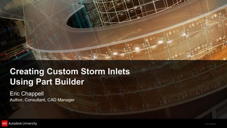 © 2011 Autodesk Creating Custom Storm Inlets Using Part Builder Eric Chappell Author, Consultant, CAD Manager.