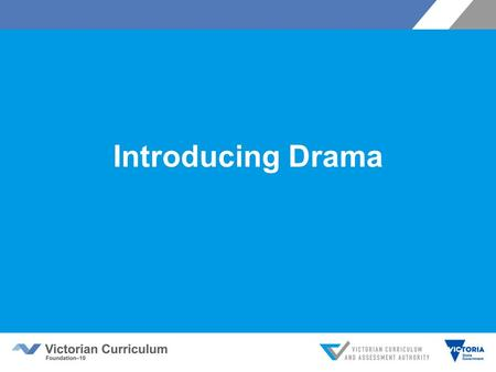 Introducing Drama. Victorian Curriculum F–10 Released in September 2015 as a central component of the Education State Provides a stable foundation for.