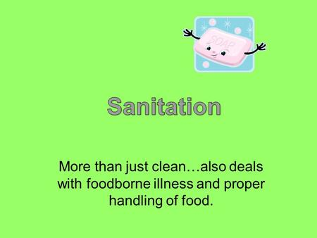 More than just clean…also deals with foodborne illness and proper handling of food.