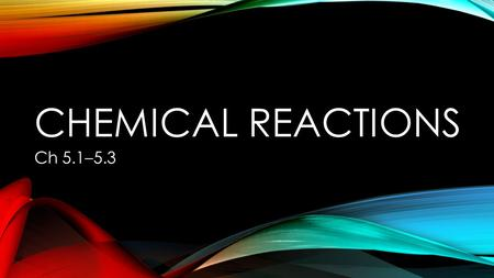 CHEMICAL REACTIONS Ch 5.1–5.3. CHEMICAL REACTIONS Chemical Reaction: A process that transforms one set of chemical substances into another When atoms.