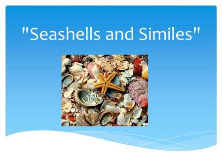 Seashells and Similes. You will need to know similes to master state standards  For example, your sixth grade standards state that you must:  Determine.
