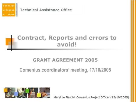 Technical Assistance Office 1 Contract, Reports and errors to avoid! GRANT AGREEMENT 2005 Comenius coordinators' meeting, 17/10/2005 Maryline Fiaschi,