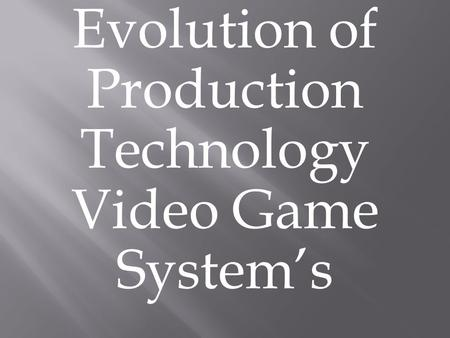 Evolution of Production Technology Video Game System's.
