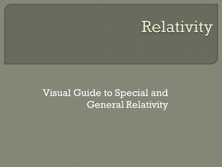 Visual Guide to Special and General Relativity. This is about to get weird…