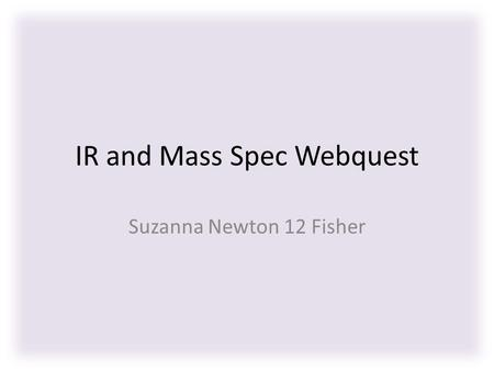IR and Mass Spec Webquest Suzanna Newton 12 Fisher.