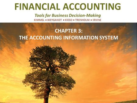 FINANCIAL ACCOUNTING Tools for Business Decision-Making KIMMEL  WEYGANDT  KIESO  TRENHOLM  IRVINE CHAPTER 3: THE ACCOUNTING INFORMATION SYSTEM.