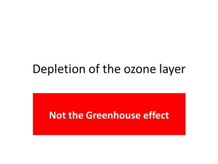 Depletion of the ozone layer Not the Greenhouse effect.