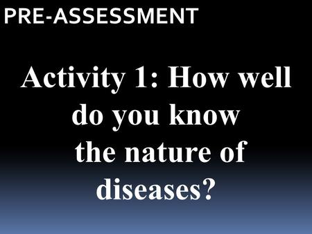 PRE-ASSESSMENT Activity 1: How well do you know the nature of diseases?