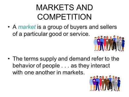 MARKETS AND COMPETITION A market is a group of buyers and sellers of a particular good or service. The terms supply and demand refer to the behavior of.