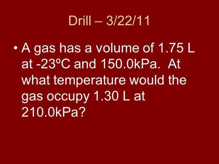 Drill – 3/22/11 A gas has a volume of 1.75 L at -23ºC and 150.0kPa. At what temperature would the gas occupy 1.30 L at 210.0kPa?