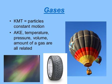 Gases KMT = particles constant motion AKE, temperature, pressure, volume, amount of a gas are all related.