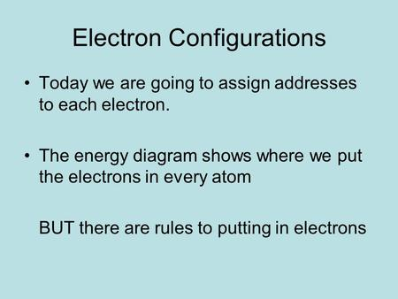Electron Configurations Today we are going to assign addresses to each electron. The energy diagram shows where we put the electrons in every atom BUT.