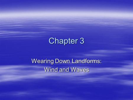 Chapter 3 Wearing Down Landforms: Wind and Waves.