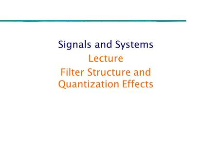 Signals and Systems Lecture Filter Structure and Quantization Effects.