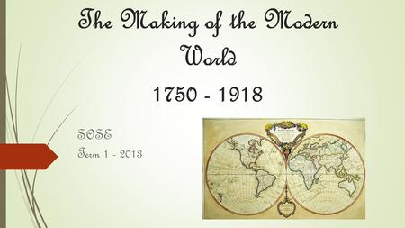 The Making of the Modern World 1750 - 1918 SOSE Term 1 - 2013.
