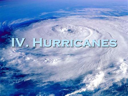 IV. Hurricanes. A. Introduction 1. June-November is hurricane season 2. hurricane- massive rotating tropical storm with wind speeds of 119 kilometers.