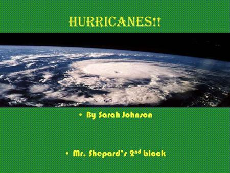 Hurricanes!! By Sarah Johnson Mr. Shepard's 2 nd block.