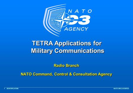NATO UNCLASSIFIED 1 TETRA Applications for Military Communications Radio Branch NATO Command, Control & Consultation Agency Radio Branch NATO Command,