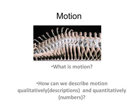 Motion What is motion? How can we describe motion qualitatively(descriptions) and quantitatively (numbers)?