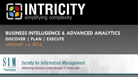 BUSINESS INTELLIGENCE & ADVANCED ANALYTICS DISCOVER | PLAN | EXECUTE JANUARY 14, 2016.