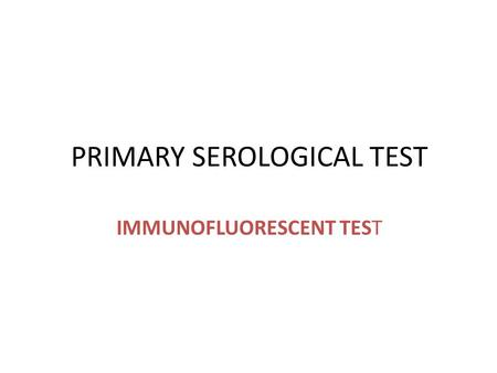PRIMARY SEROLOGICAL TEST IMMUNOFLUORESCENT TEST. Introduction Immunofluorescence is a serological test where the labeling of antibodies or antigens is.