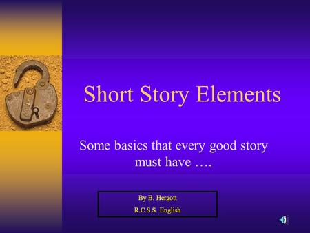 Short Story Elements Some basics that every good story must have …. By B. Hergott R.C.S.S. English.