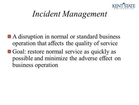 Incident Management A disruption in normal or standard business operation that affects the quality of service Goal: restore normal service as quickly as.