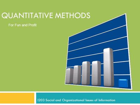 QUANTITATIVE METHODS I203 Social and Organizational Issues of Information For Fun and Profit.