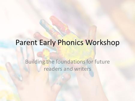 Parent Early Phonics Workshop Building the foundations for future readers and writers.