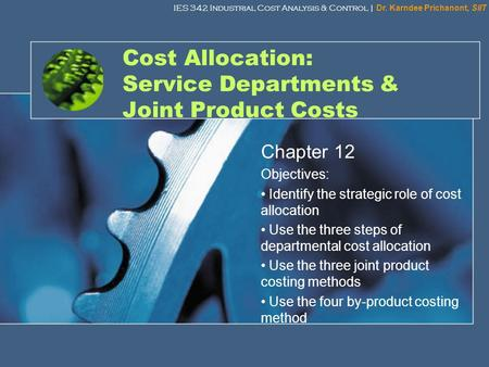 IES 342 Industrial Cost Analysis & Control | Dr. Karndee Prichanont, SIIT 1 Cost Allocation: Service Departments & Joint Product Costs Chapter 12 Objectives: