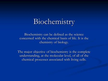 Biochemistry Biochemistry Biochemistry can be defined as the science concerned with the chemical basis of life. It is the chemistry of biology. The major.