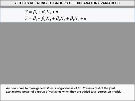 F TESTS RELATING TO GROUPS OF EXPLANATORY VARIABLES 1 We now come to more general F tests of goodness of fit. This is a test of the joint explanatory power.