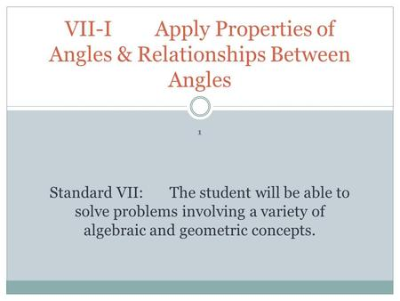 VII-I Apply Properties of Angles & Relationships Between Angles 1 Standard VII:The student will be able to solve problems involving a variety of algebraic.