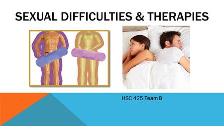 SEXUAL DIFFICULTIES & THERAPIES HSC 425 Team 8. WHAT IS A SEXUAL DIFFICULTY? Sexual function dissatisfaction: a disturbance in sexual desire and in psychophysiological.
