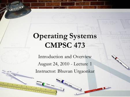 Operating Systems CMPSC 473 Introduction and Overview August 24, 2010 - Lecture 1 Instructor: Bhuvan Urgaonkar.